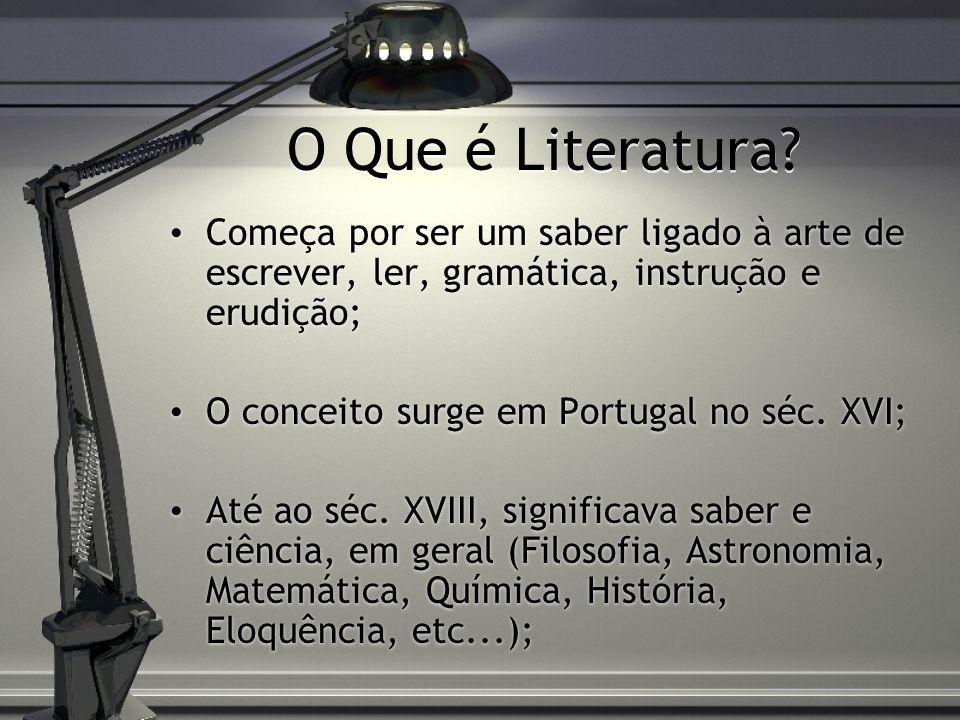 O Que é Literatura? Começa por ser um saber ligado à arte de escrever, ler, gramática, instrução e erudição; O conceito surge em Portugal no séc. XVI;