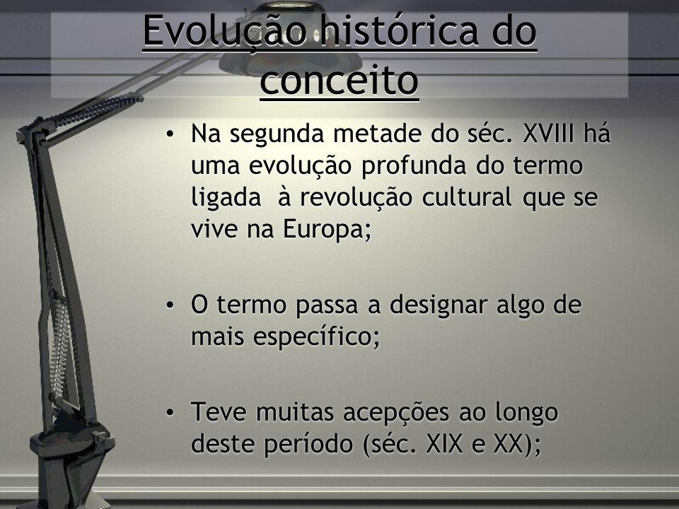 Evolução histórica do conceito Na segunda metade do séc. XVIII há uma evolução profunda do termo ligada à revolução cultural que se vive na Europa; O