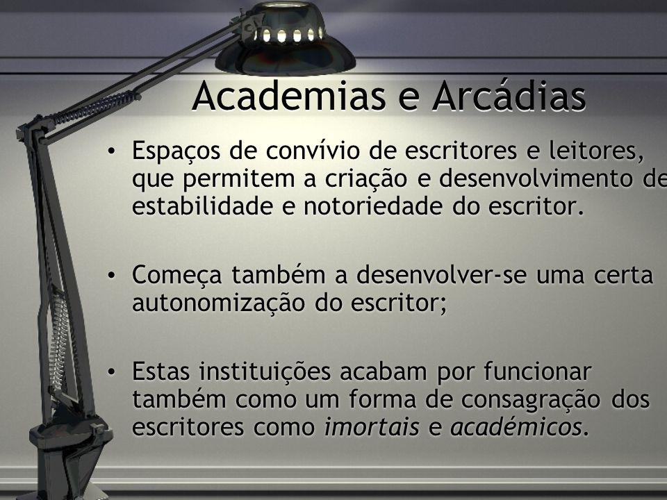 Academias e Arcádias Espaços de convívio de escritores e leitores, que permitem a criação e desenvolvimento de estabilidade e notoriedade do escritor.