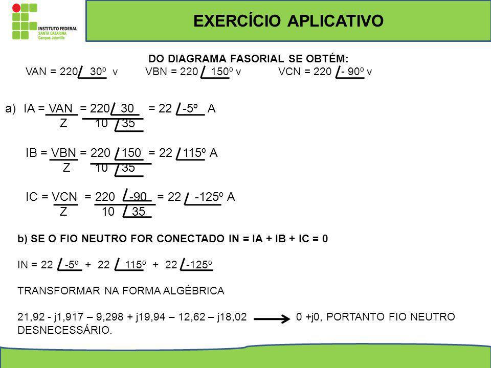 DO DIAGRAMA FASORIAL SE OBTÉM: VAN = 220 30º v VBN = 220 150º v VCN = 220 - 90º v a)IA = VAN = 220 30 = 22 -5º A Z 10 35 IB = VBN = 220 150 = 22 115º