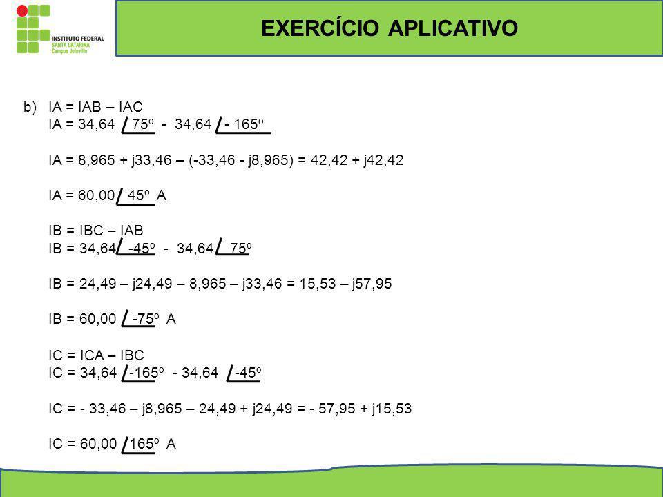 b)IA = IAB – IAC IA = 34,64 75º - 34,64 - 165º IA = 8,965 + j33,46 – (-33,46 - j8,965) = 42,42 + j42,42 IA = 60,00 45º A IB = IBC – IAB IB = 34,64 -45