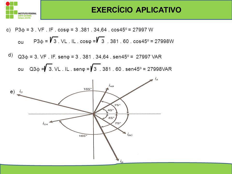 c)P3 ϕ = 3. VF. IF. cosφ = 3.381. 34,64. cos45º = 27997 W ou P3 ϕ = 3. VL. IL. cosφ = 3. 381. 60. cos45º = 27998W d) Q3 ϕ = 3. VF. IF. senφ = 3. 381.