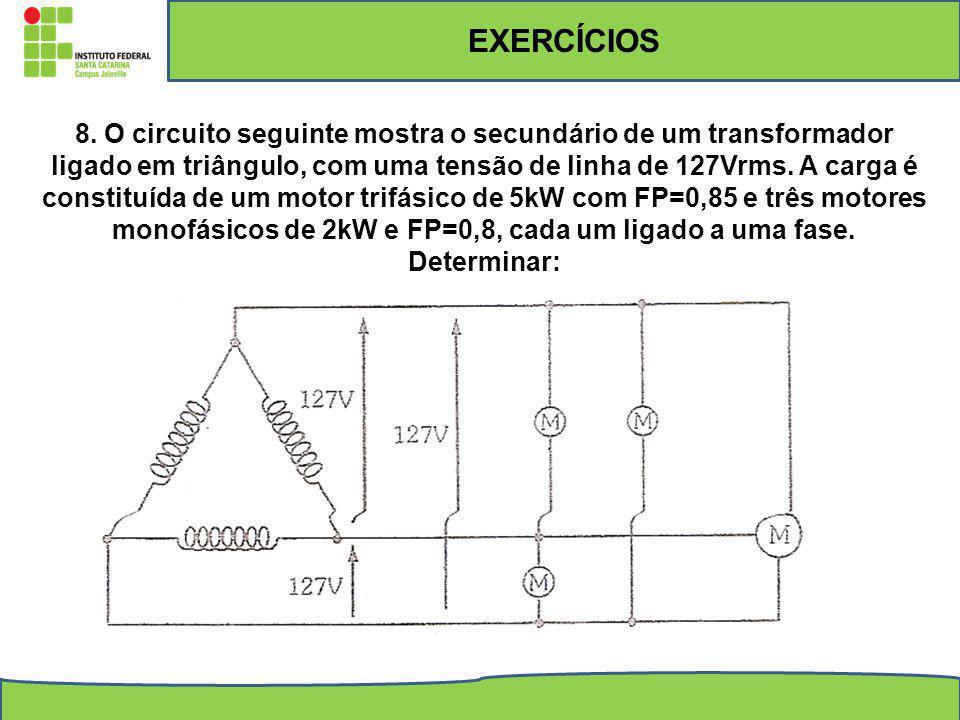 EXERCÍCIOS 8. O circuito seguinte mostra o secundário de um transformador ligado em triângulo, com uma tensão de linha de 127Vrms. A carga é constituí