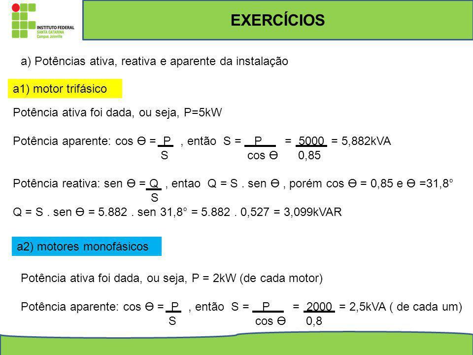 EXERCÍCIOS a) Potências ativa, reativa e aparente da instalação a1) motor trifásico Potência ativa foi dada, ou seja, P=5kW Potência aparente: cos = P