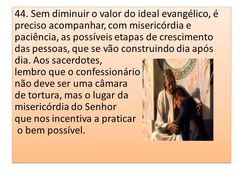 44. Sem diminuir o valor do ideal evangélico, é preciso acompanhar, com misericórdia e paciência, as possíveis etapas de crescimento das pessoas, que