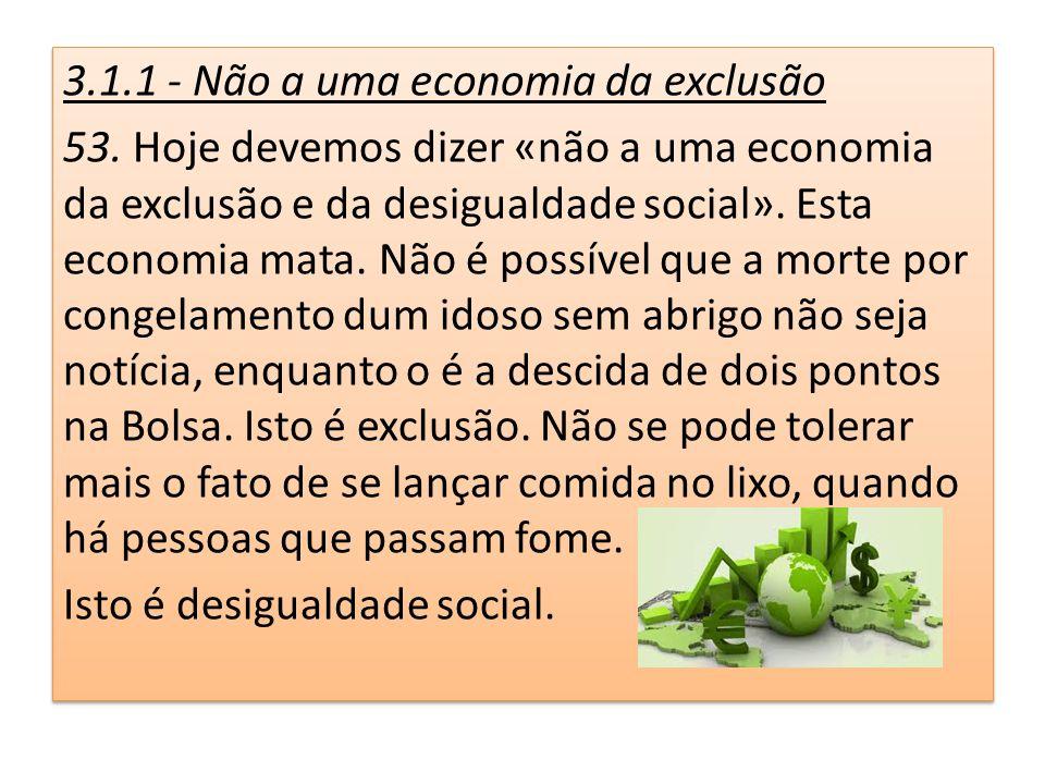 3.1.1 - Não a uma economia da exclusão 53. Hoje devemos dizer «não a uma economia da exclusão e da desigualdade social». Esta economia mata. Não é pos