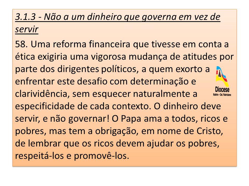 3.1.3 - Não a um dinheiro que governa em vez de servir 58. Uma reforma financeira que tivesse em conta a ética exigiria uma vigorosa mudança de atitud