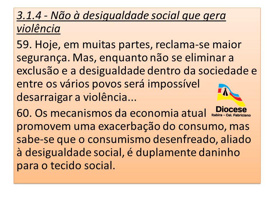 3.1.4 - Não à desigualdade social que gera violência 59. Hoje, em muitas partes, reclama-se maior segurança. Mas, enquanto não se eliminar a exclusão