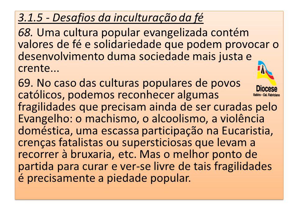 3.1.5 - Desafios da inculturação da fé 68. Uma cultura popular evangelizada contém valores de fé e solidariedade que podem provocar o desenvolvimento