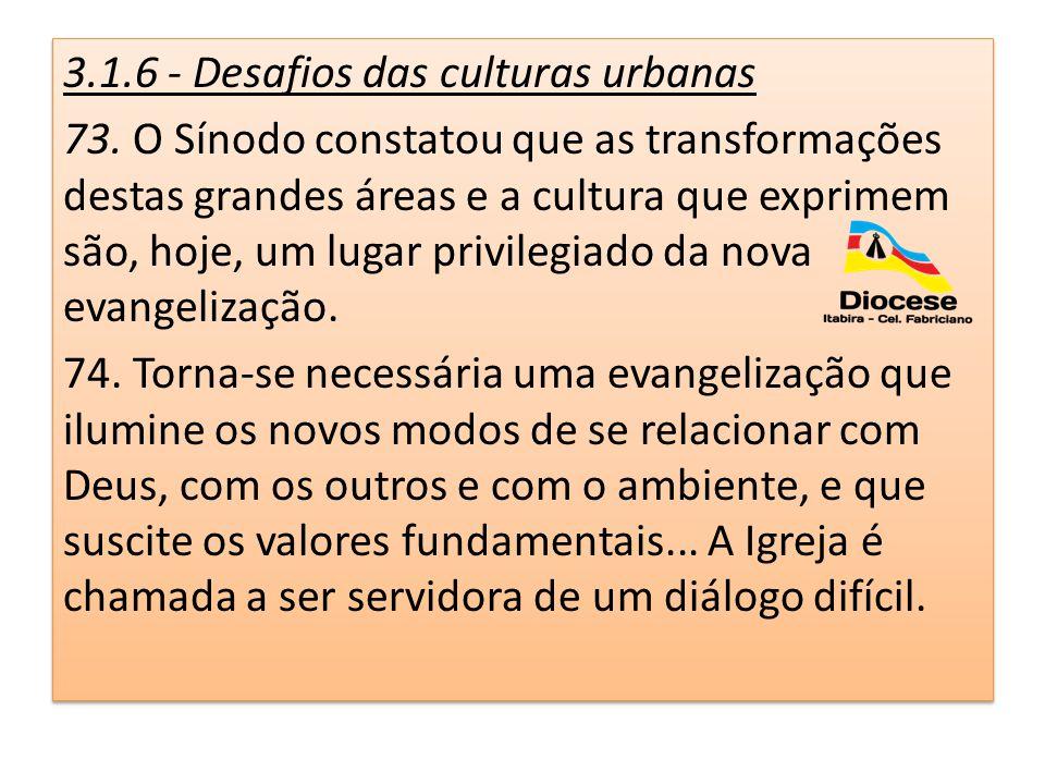 3.1.6 - Desafios das culturas urbanas 73. O Sínodo constatou que as transformações destas grandes áreas e a cultura que exprimem são, hoje, um lugar p