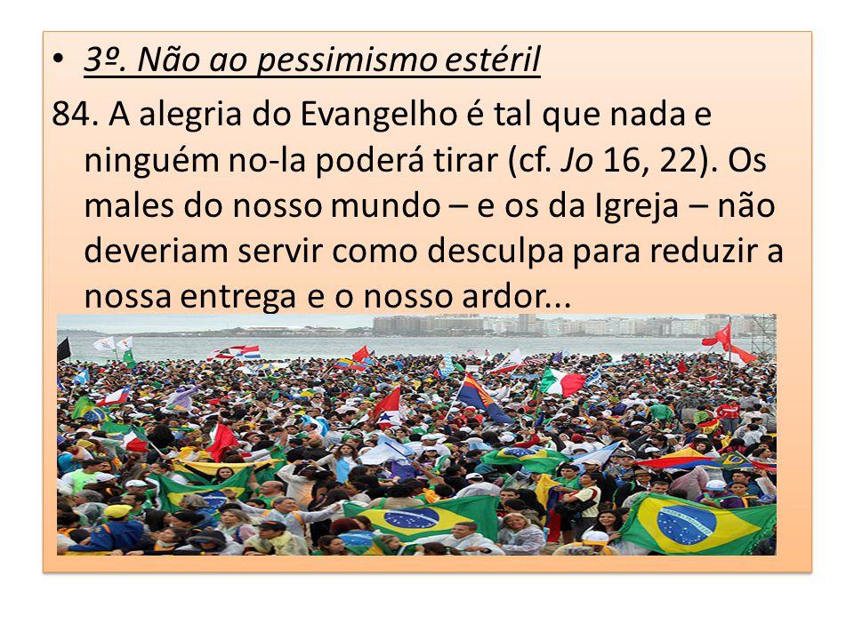 3º. Não ao pessimismo estéril 84. A alegria do Evangelho é tal que nada e ninguém no-la poderá tirar (cf. Jo 16, 22). Os males do nosso mundo – e os d