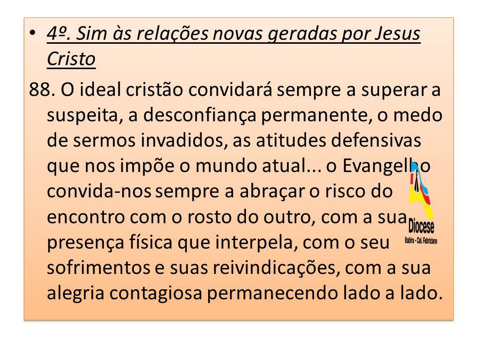 4º. Sim às relações novas geradas por Jesus Cristo 88. O ideal cristão convidará sempre a superar a suspeita, a desconfiança permanente, o medo de ser