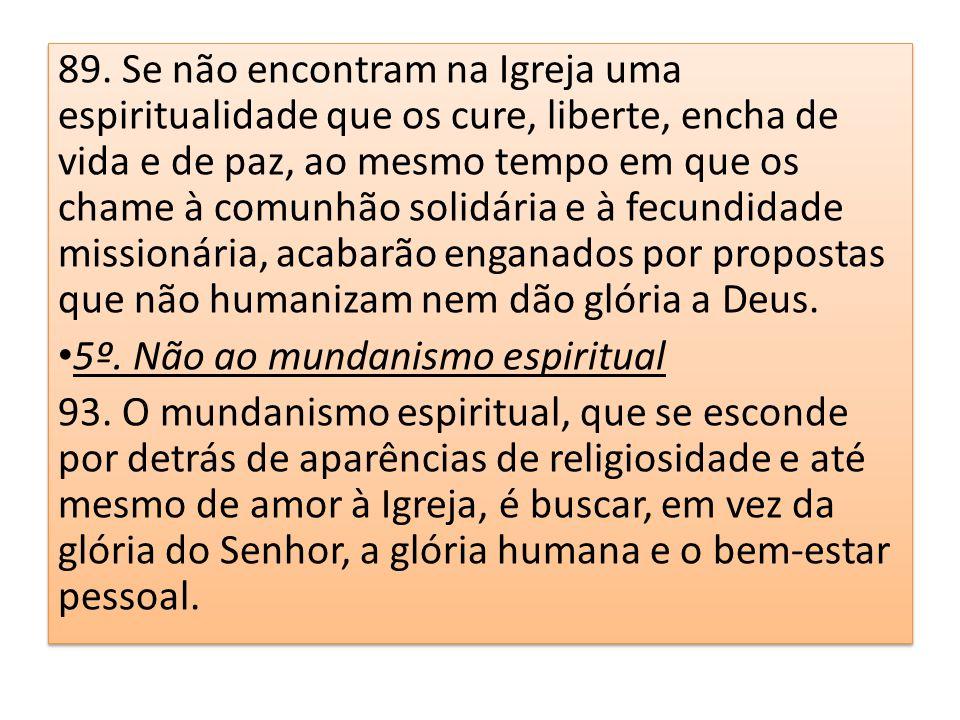 89. Se não encontram na Igreja uma espiritualidade que os cure, liberte, encha de vida e de paz, ao mesmo tempo em que os chame à comunhão solidária e