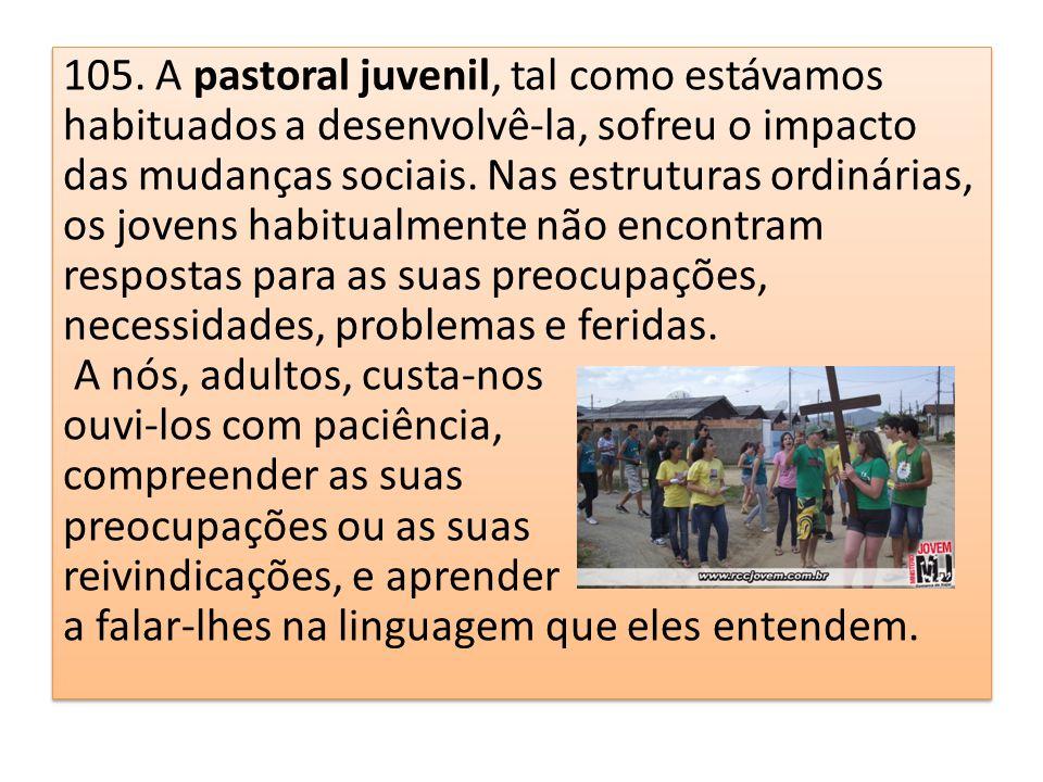 105. A pastoral juvenil, tal como estávamos habituados a desenvolvê-la, sofreu o impacto das mudanças sociais. Nas estruturas ordinárias, os jovens ha