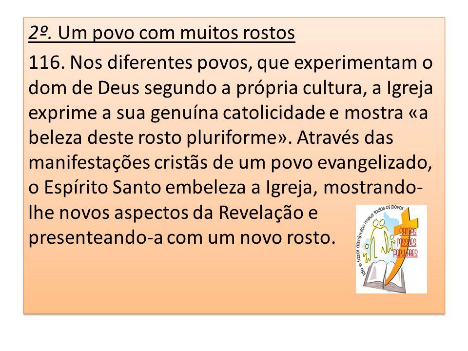 2º. Um povo com muitos rostos 116. Nos diferentes povos, que experimentam o dom de Deus segundo a própria cultura, a Igreja exprime a sua genuína cato