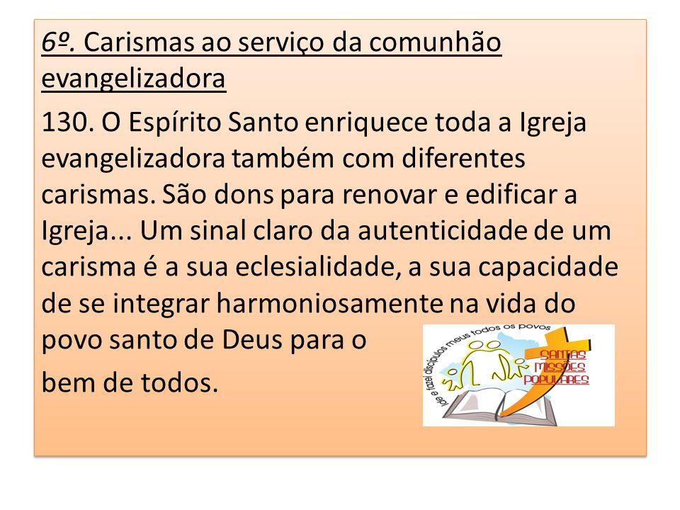 6º. Carismas ao serviço da comunhão evangelizadora 130. O Espírito Santo enriquece toda a Igreja evangelizadora também com diferentes carismas. São do