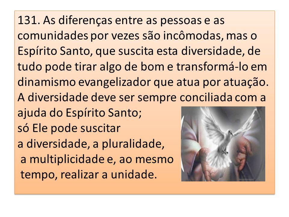 131. As diferenças entre as pessoas e as comunidades por vezes são incômodas, mas o Espírito Santo, que suscita esta diversidade, de tudo pode tirar a