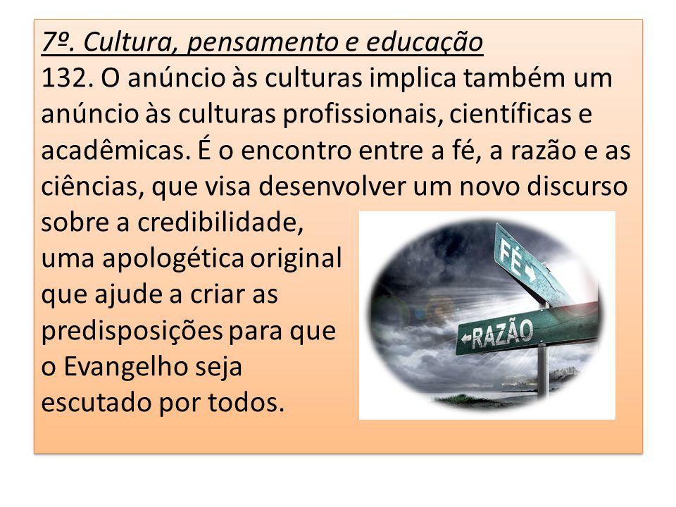 7º. Cultura, pensamento e educação 132. O anúncio às culturas implica também um anúncio às culturas profissionais, científicas e acadêmicas. É o encon