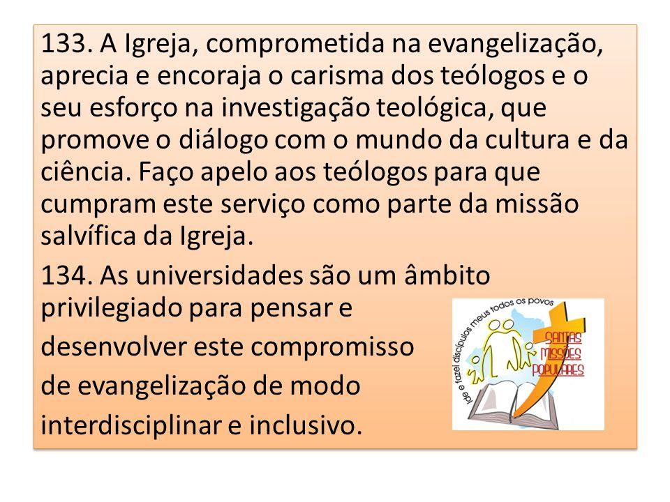 133. A Igreja, comprometida na evangelização, aprecia e encoraja o carisma dos teólogos e o seu esforço na investigação teológica, que promove o diálo