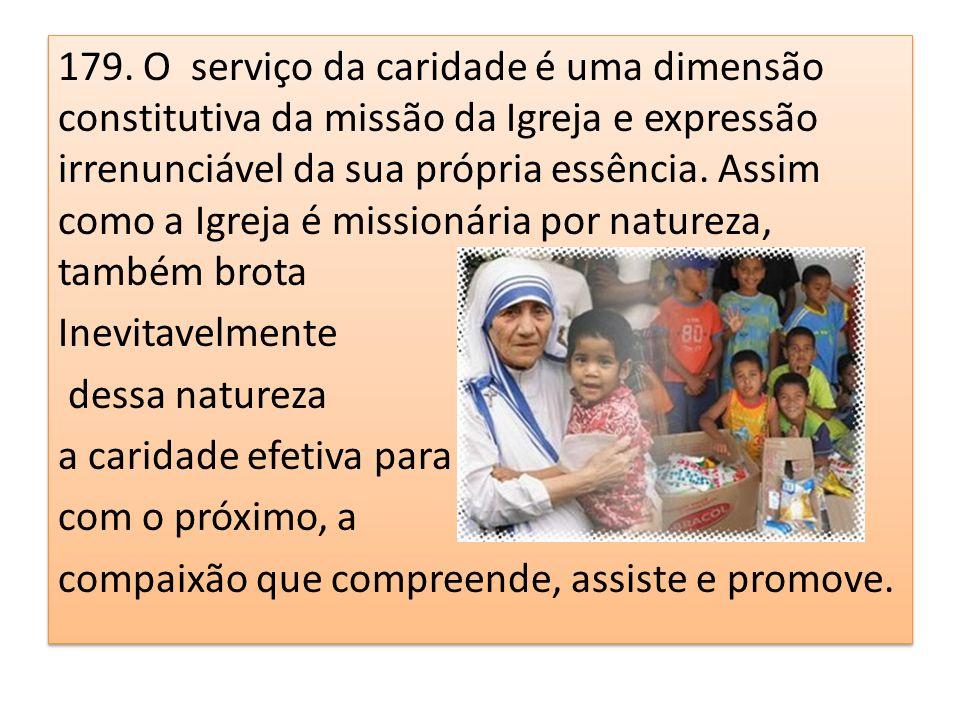 179. O serviço da caridade é uma dimensão constitutiva da missão da Igreja e expressão irrenunciável da sua própria essência. Assim como a Igreja é mi