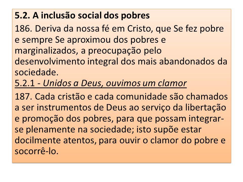 5.2. A inclusão social dos pobres 186. Deriva da nossa fé em Cristo, que Se fez pobre e sempre Se aproximou dos pobres e marginalizados, a preocupação