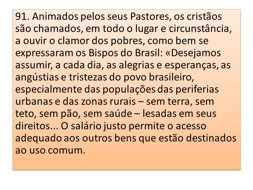 91. Animados pelos seus Pastores, os cristãos são chamados, em todo o lugar e circunstância, a ouvir o clamor dos pobres, como bem se expressaram os B