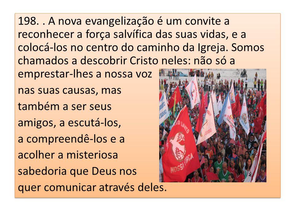 198.. A nova evangelização é um convite a reconhecer a força salvífica das suas vidas, e a colocá-los no centro do caminho da Igreja. Somos chamados a