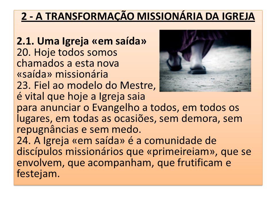 2 - A TRANSFORMAÇÃO MISSIONÁRIA DA IGREJA 2.1. Uma Igreja «em saída» 20. Hoje todos somos chamados a esta nova «saída» missionária 23. Fiel ao modelo