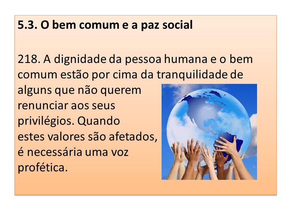 5.3. O bem comum e a paz social 218. A dignidade da pessoa humana e o bem comum estão por cima da tranquilidade de alguns que não querem renunciar aos
