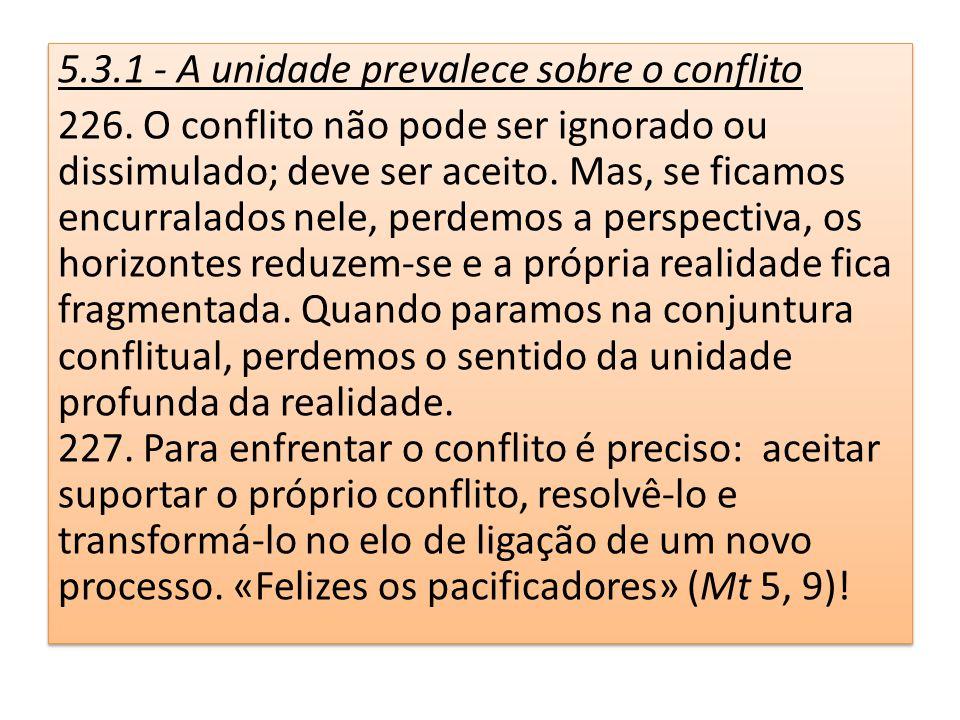 5.3.1 - A unidade prevalece sobre o conflito 226. O conflito não pode ser ignorado ou dissimulado; deve ser aceito. Mas, se ficamos encurralados nele,