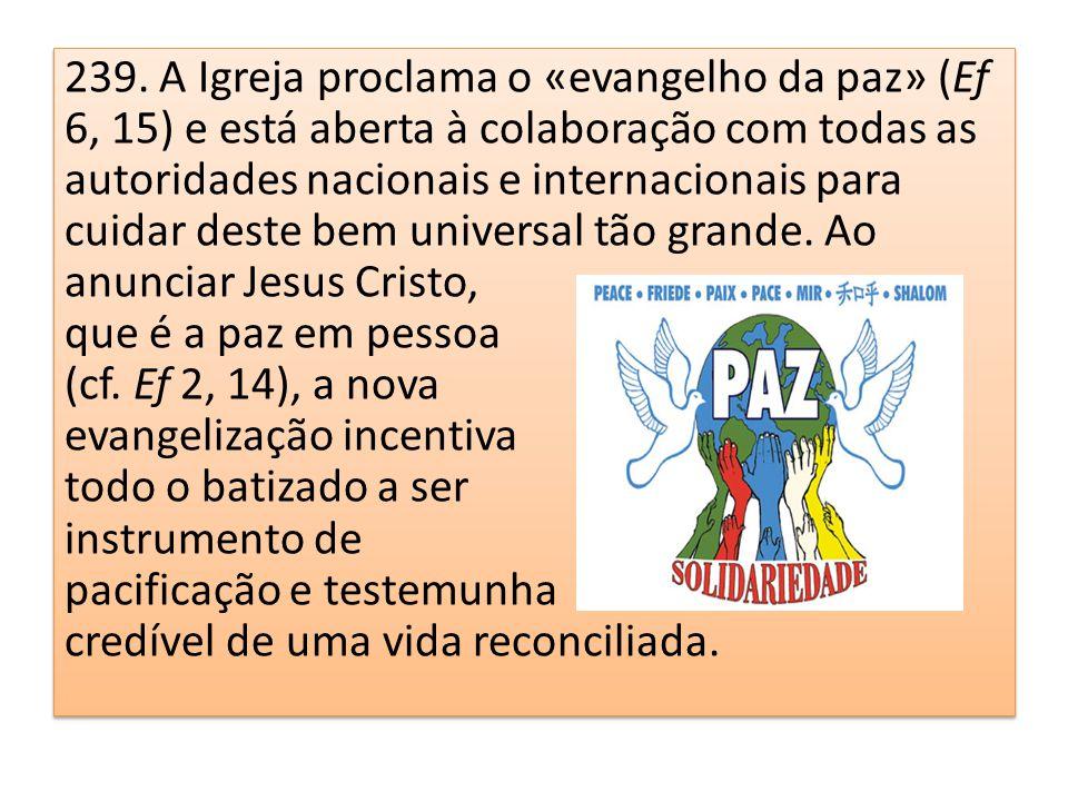 239. A Igreja proclama o «evangelho da paz» (Ef 6, 15) e está aberta à colaboração com todas as autoridades nacionais e internacionais para cuidar des