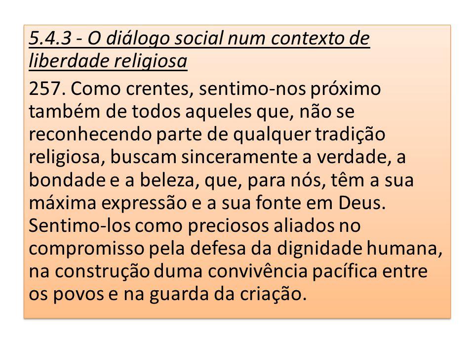 5.4.3 - O diálogo social num contexto de liberdade religiosa 257. Como crentes, sentimo-nos próximo também de todos aqueles que, não se reconhecendo p