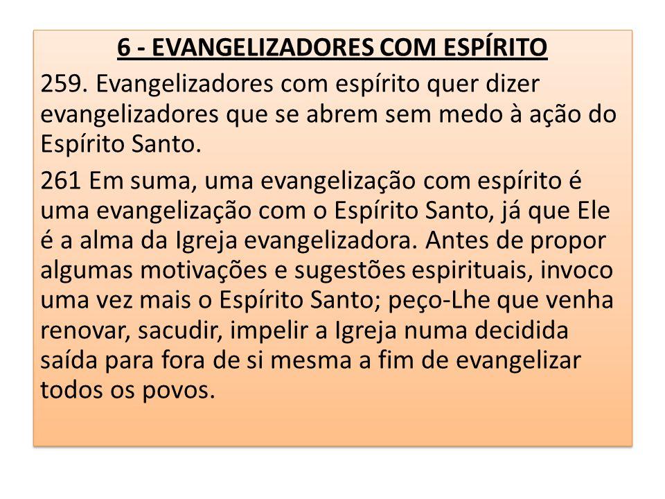 6 - EVANGELIZADORES COM ESPÍRITO 259. Evangelizadores com espírito quer dizer evangelizadores que se abrem sem medo à ação do Espírito Santo. 261 Em s