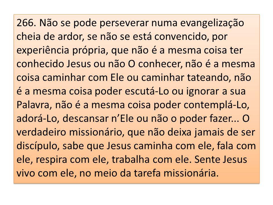 266. Não se pode perseverar numa evangelização cheia de ardor, se não se está convencido, por experiência própria, que não é a mesma coisa ter conheci