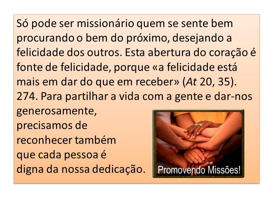 Só pode ser missionário quem se sente bem procurando o bem do próximo, desejando a felicidade dos outros. Esta abertura do coração é fonte de felicida