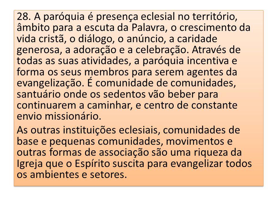 28. A paróquia é presença eclesial no território, âmbito para a escuta da Palavra, o crescimento da vida cristã, o diálogo, o anúncio, a caridade gene