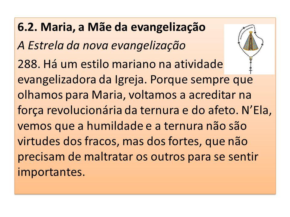 6.2. Maria, a Mãe da evangelização A Estrela da nova evangelização 288. Há um estilo mariano na atividade evangelizadora da Igreja. Porque sempre que