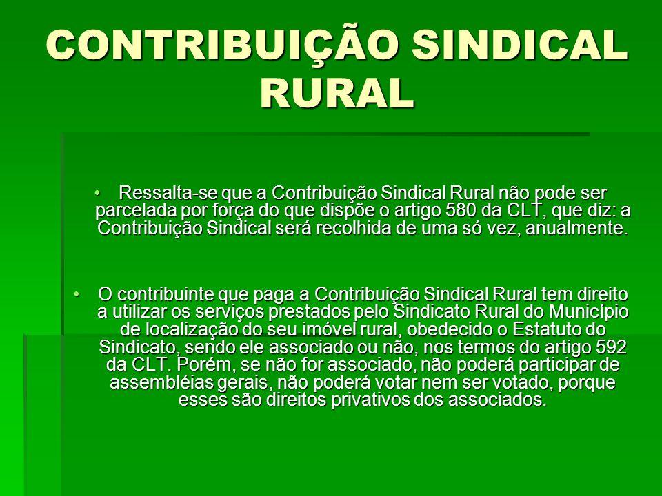 CONTRIBUIÇÃO SINDICAL RURAL Ressalta-se que a Contribuição Sindical Rural não pode ser parcelada por força do que dispõe o artigo 580 da CLT, que diz: a Contribuição Sindical será recolhida de uma só vez, anualmente.Ressalta-se que a Contribuição Sindical Rural não pode ser parcelada por força do que dispõe o artigo 580 da CLT, que diz: a Contribuição Sindical será recolhida de uma só vez, anualmente.