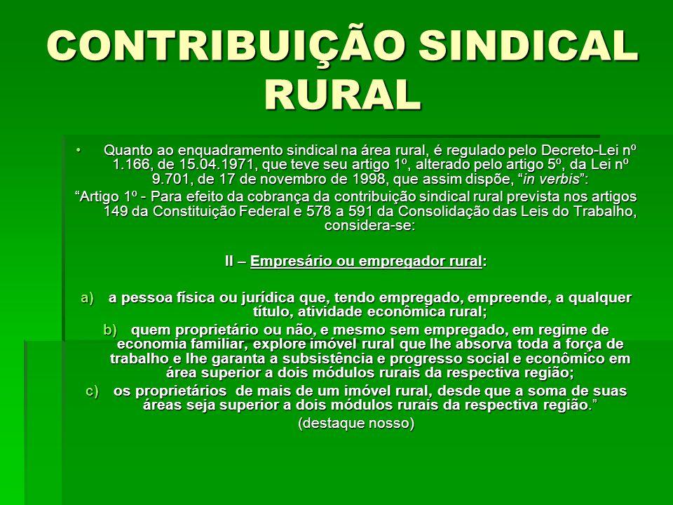 CONTRIBUIÇÃO SINDICAL RURAL Quanto ao enquadramento sindical na área rural, é regulado pelo Decreto-Lei nº 1.166, de 15.04.1971, que teve seu artigo 1º, alterado pelo artigo 5º, da Lei nº 9.701, de 17 de novembro de 1998, que assim dispõe, in verbis :Quanto ao enquadramento sindical na área rural, é regulado pelo Decreto-Lei nº 1.166, de 15.04.1971, que teve seu artigo 1º, alterado pelo artigo 5º, da Lei nº 9.701, de 17 de novembro de 1998, que assim dispõe, in verbis : Artigo 1º - Para efeito da cobrança da contribuição sindical rural prevista nos artigos 149 da Constituição Federal e 578 a 591 da Consolidação das Leis do Trabalho, considera-se: II – Empresário ou empregador rural: a)a pessoa física ou jurídica que, tendo empregado, empreende, a qualquer título, atividade econômica rural; b)quem proprietário ou não, e mesmo sem empregado, em regime de economia familiar, explore imóvel rural que lhe absorva toda a força de trabalho e lhe garanta a subsistência e progresso social e econômico em área superior a dois módulos rurais da respectiva região; c)os proprietários de mais de um imóvel rural, desde que a soma de suas áreas seja superior a dois módulos rurais da respectiva região. (destaque nosso)