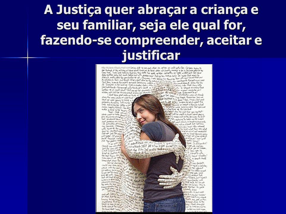 A Justiça quer abraçar a criança e seu familiar, seja ele qual for, fazendo-se compreender, aceitar e justificar