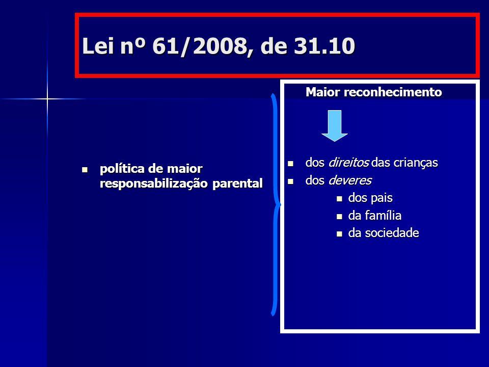 Lei nº 61/2008, de 31.10 política de maior responsabilização parental política de maior responsabilização parental Maior reconhecimento dos direitos das crianças dos direitos das crianças dos deveres dos deveres dos pais da família da sociedade