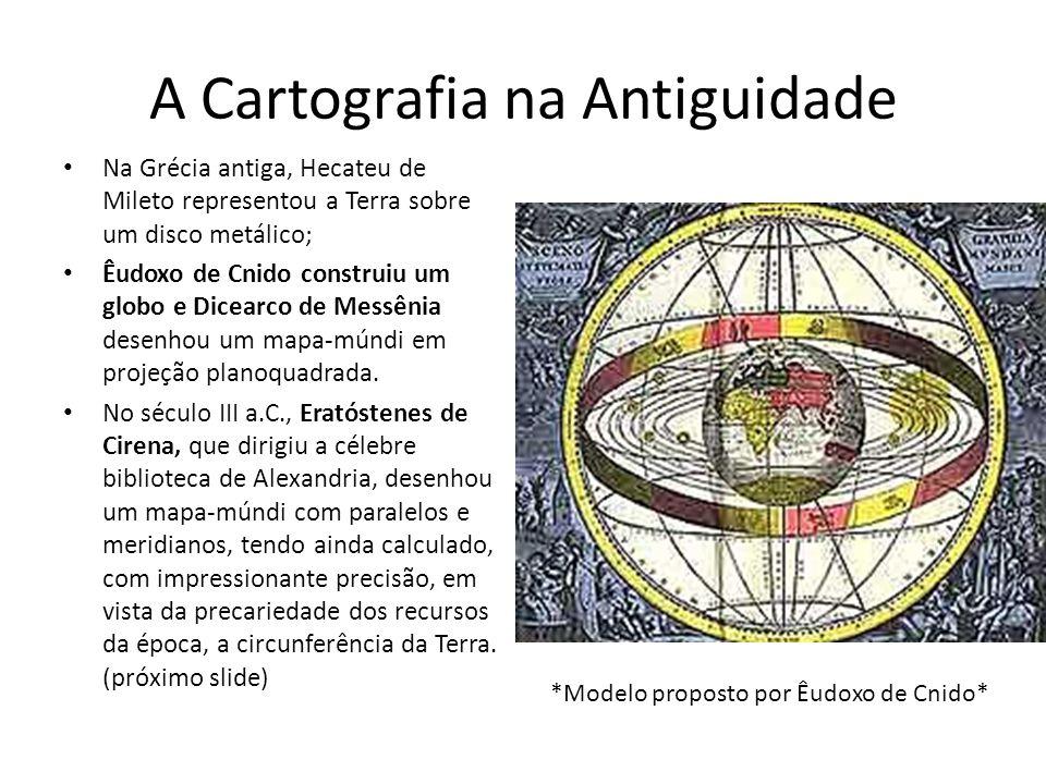 A Cartografia na Antiguidade Na Grécia antiga, Hecateu de Mileto representou a Terra sobre um disco metálico; Êudoxo de Cnido construiu um globo e Dicearco de Messênia desenhou um mapa-múndi em projeção planoquadrada.