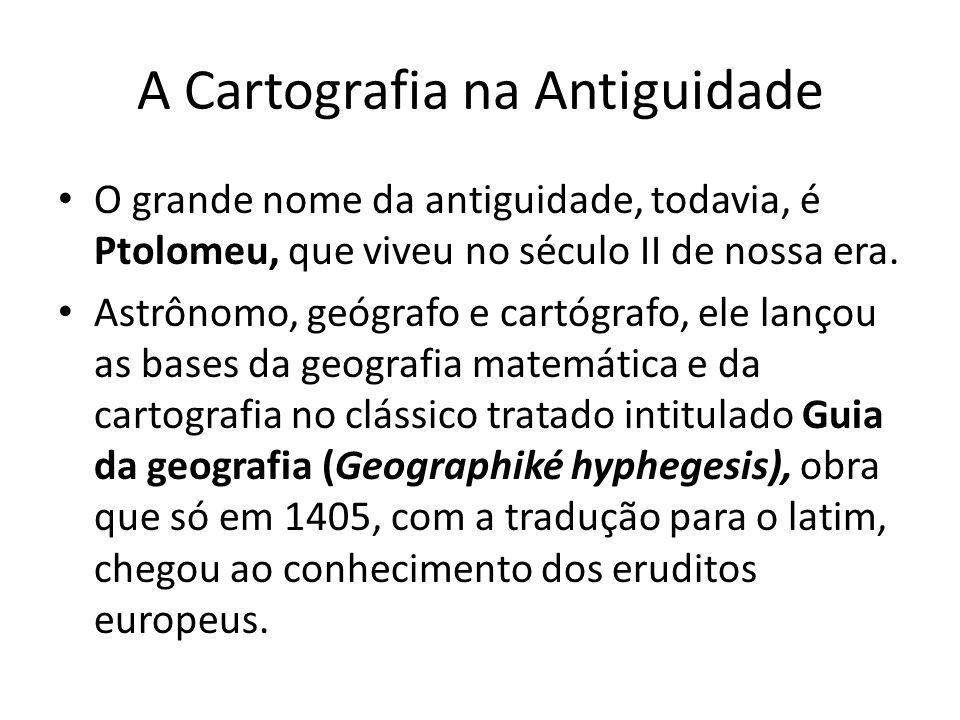 A Cartografia na Antiguidade O grande nome da antiguidade, todavia, é Ptolomeu, que viveu no século II de nossa era. Astrônomo, geógrafo e cartógrafo,