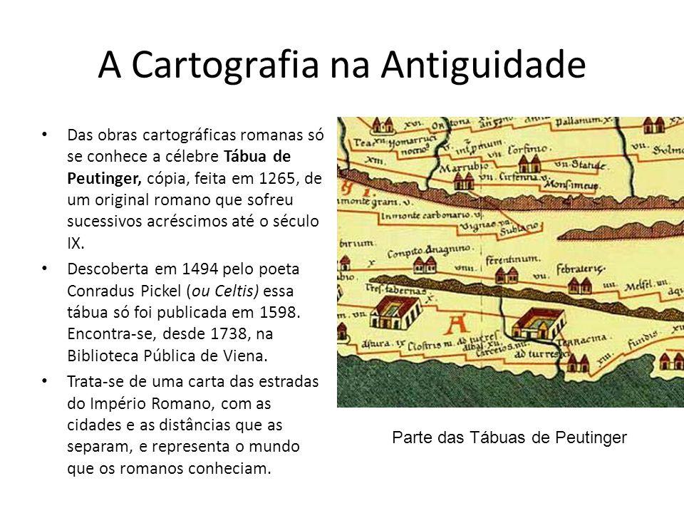 A Cartografia na Antiguidade Das obras cartográficas romanas só se conhece a célebre Tábua de Peutinger, cópia, feita em 1265, de um original romano que sofreu sucessivos acréscimos até o século IX.