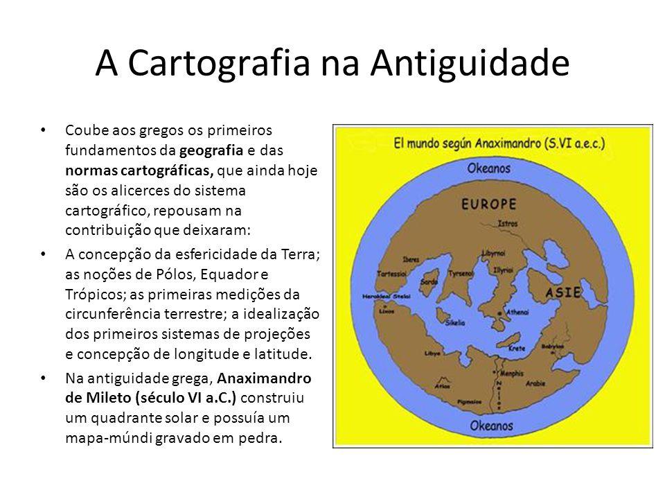 A Cartografia na Antiguidade Coube aos gregos os primeiros fundamentos da geografia e das normas cartográficas, que ainda hoje são os alicerces do sis