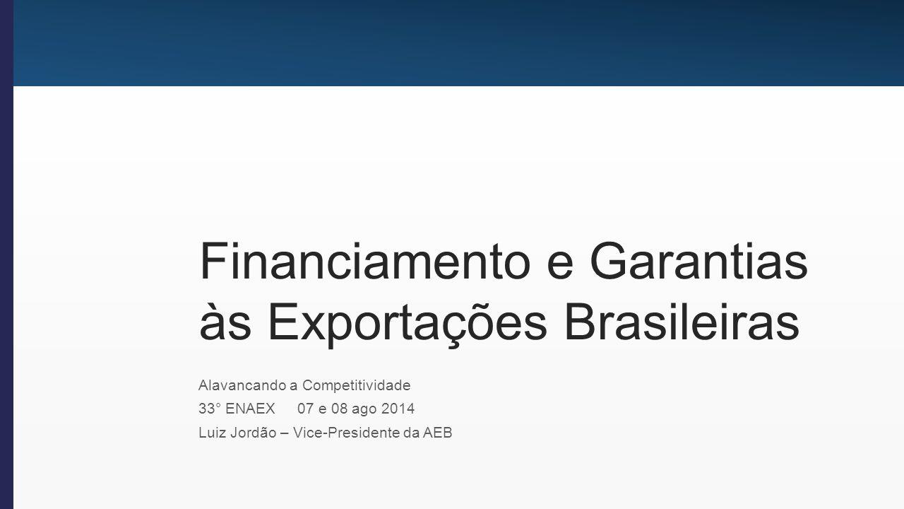 Financiamento e Garantias às Exportações - Alavancando a Competitividade Geração de divisas para o país.