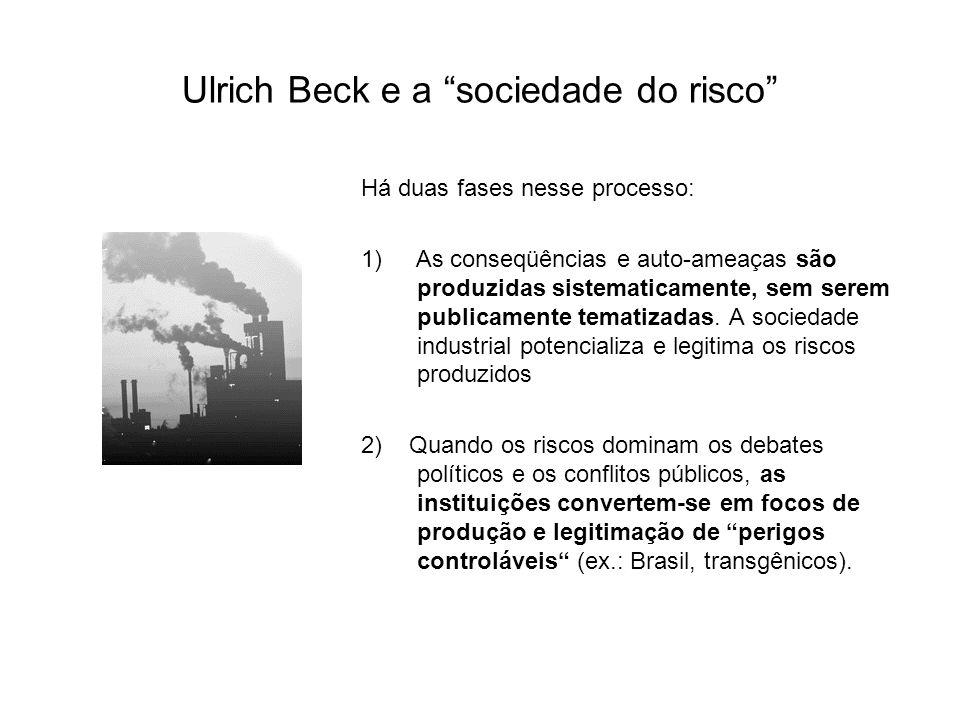 Ulrich Beck e a sociedade do risco Há duas fases nesse processo: 1) As conseqüências e auto-ameaças são produzidas sistematicamente, sem serem publicamente tematizadas.