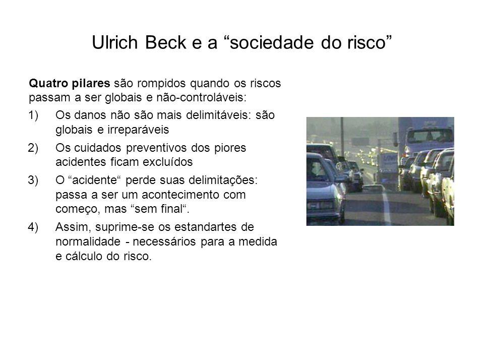 """Ulrich Beck e a """"sociedade do risco"""" Quatro pilares são rompidos quando os riscos passam a ser globais e não-controláveis: 1)Os danos não são mais del"""