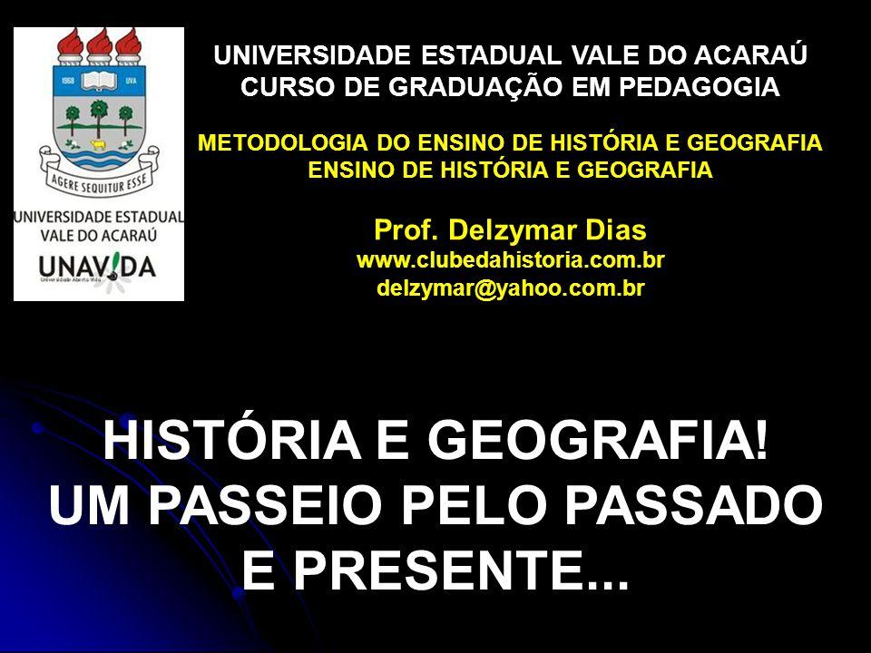 UNIVERSIDADE ESTADUAL VALE DO ACARAÚ CURSO DE GRADUAÇÃO EM PEDAGOGIA METODOLOGIA DO ENSINO DE HISTÓRIA E GEOGRAFIA ENSINO DE HISTÓRIA E GEOGRAFIA Prof.