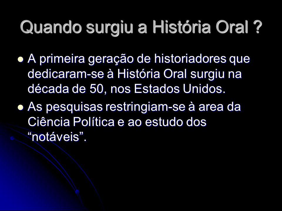Quando surgiu a História Oral ? A primeira geração de historiadores que dedicaram-se à História Oral surgiu na década de 50, nos Estados Unidos. A pri